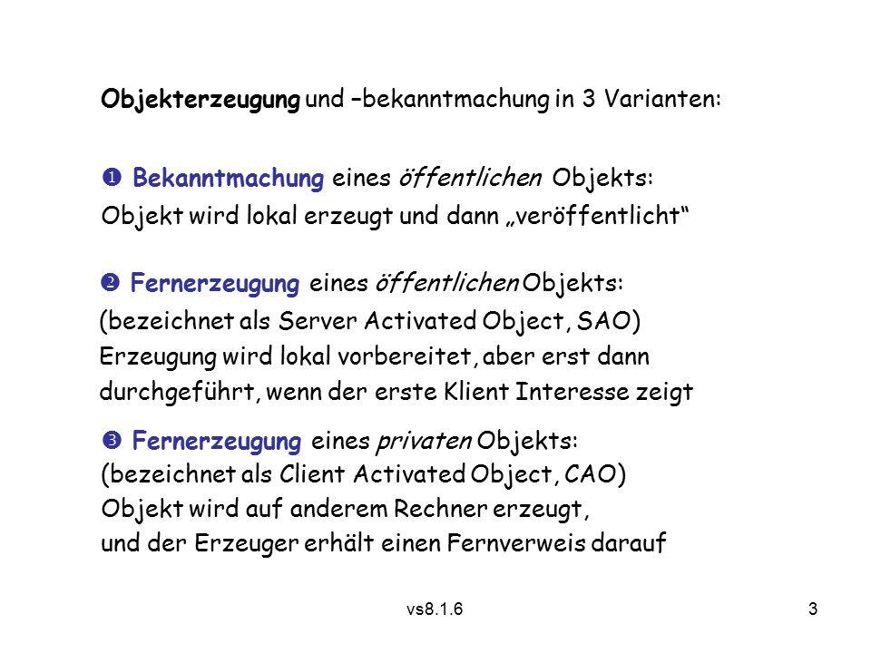 """3 vs8.1.6 Objekterzeugung und –bekanntmachung in 3 Varianten:  Bekanntmachung eines öffentlichen Objekts: Objekt wird lokal erzeugt und dann """"veröffentlicht  Fernerzeugung eines öffentlichen Objekts: (bezeichnet als Server Activated Object, SAO) Erzeugung wird lokal vorbereitet, aber erst dann durchgeführt, wenn der erste Klient Interesse zeigt  Fernerzeugung eines privaten Objekts: (bezeichnet als Client Activated Object, CAO) Objekt wird auf anderem Rechner erzeugt, und der Erzeuger erhält einen Fernverweis darauf"""