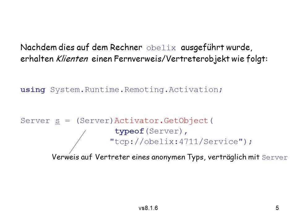 5 vs8.1.6 Nachdem dies auf dem Rechner obelix ausgeführt wurde, erhalten Klienten einen Fernverweis/Vertreterobjekt wie folgt: using System.Runtime.Remoting.Activation; Server s = (Server)Activator.GetObject( typeof(Server), tcp://obelix:4711/Service ); Verweis auf Vertreter eines anonymen Typs, verträglich mit Server