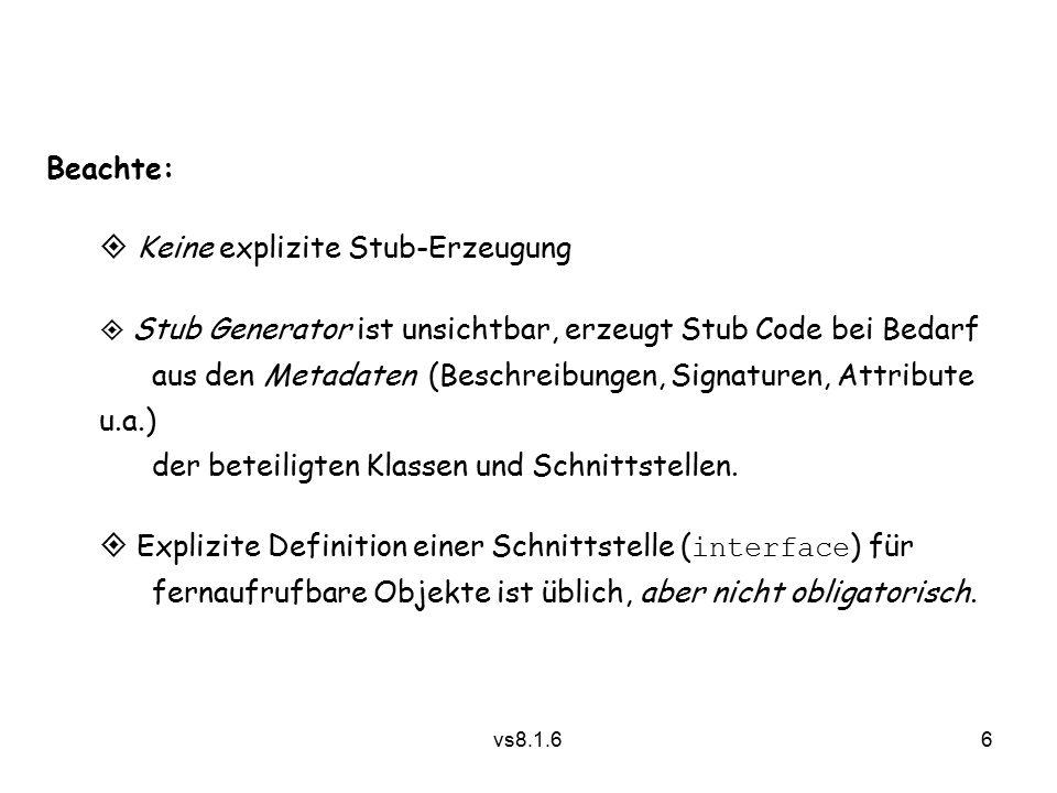 6 vs8.1.6 Beachte:  Keine explizite Stub-Erzeugung  Stub Generator ist unsichtbar, erzeugt Stub Code bei Bedarf aus den Metadaten (Beschreibungen, Signaturen, Attribute u.a.) der beteiligten Klassen und Schnittstellen.