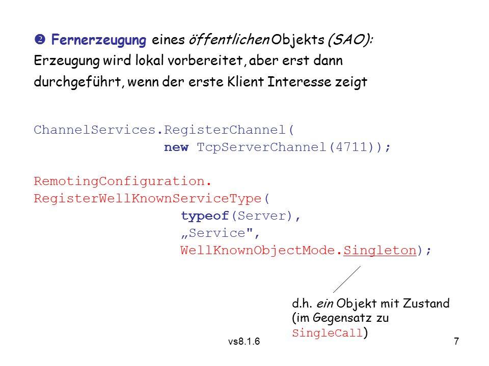 7 vs8.1.6  Fernerzeugung eines öffentlichen Objekts (SAO): Erzeugung wird lokal vorbereitet, aber erst dann durchgeführt, wenn der erste Klient Interesse zeigt ChannelServices.RegisterChannel( new TcpServerChannel(4711)); RemotingConfiguration.