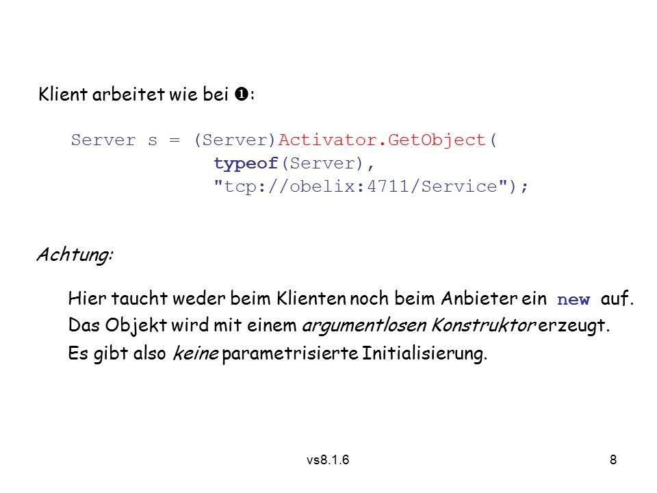 8 vs8.1.6 Klient arbeitet wie bei  : Server s = (Server)Activator.GetObject( typeof(Server), tcp://obelix:4711/Service ); Achtung: Hier taucht weder beim Klienten noch beim Anbieter ein new auf.