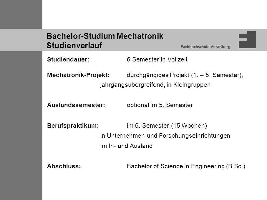 Bachelor-Studium Mechatronik Studienverlauf Studiendauer:6 Semester in Vollzeit Mechatronik-Projekt:durchgängiges Projekt (1. – 5. Semester), jahrgang