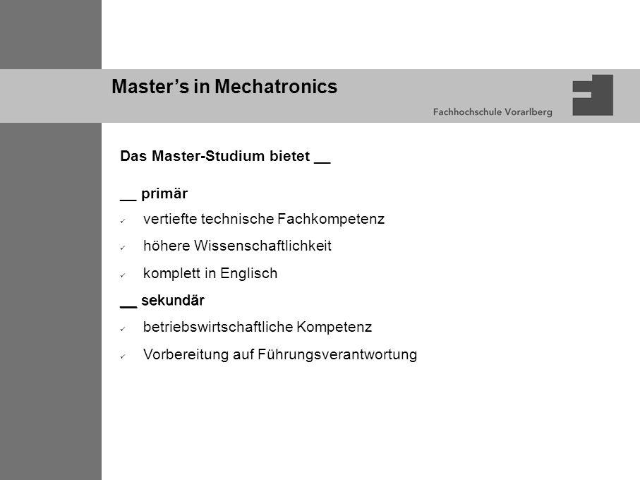 Master's in Mechatronics Das Master-Studium bietet __ __ primär vertiefte technische Fachkompetenz höhere Wissenschaftlichkeit komplett in Englisch __ sekundär betriebswirtschaftliche Kompetenz Vorbereitung auf Führungsverantwortung
