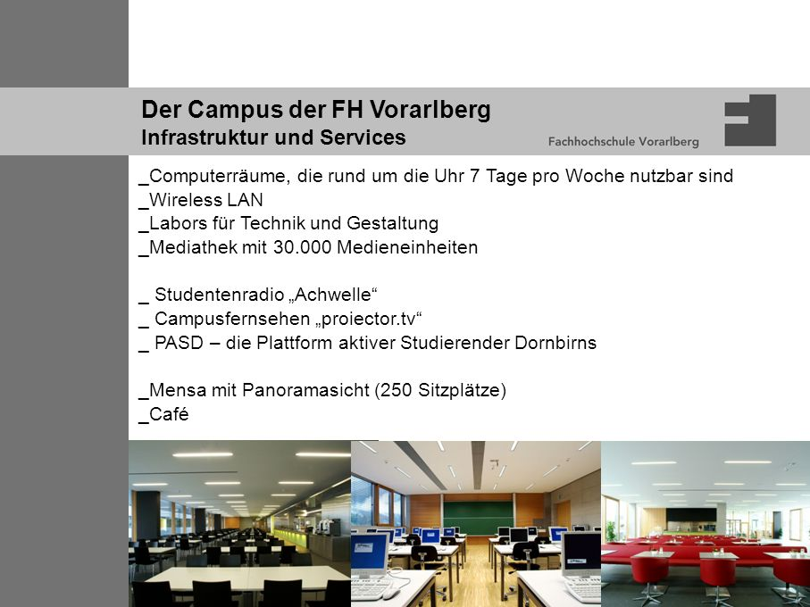 Der Campus der FH Vorarlberg Infrastruktur und Services _Computerräume, die rund um die Uhr 7 Tage pro Woche nutzbar sind _Wireless LAN _Labors für Te