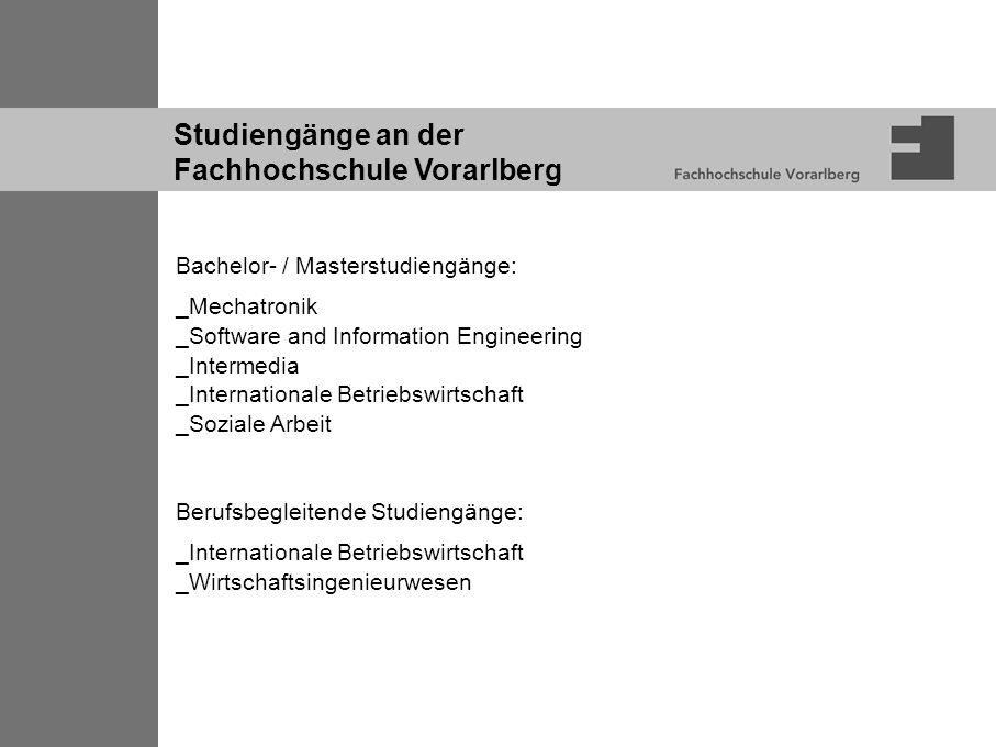 Studiengänge an der Fachhochschule Vorarlberg Bachelor- / Masterstudiengänge: _Mechatronik _Software and Information Engineering _Intermedia _Internationale Betriebswirtschaft _Soziale Arbeit Berufsbegleitende Studiengänge: _Internationale Betriebswirtschaft _Wirtschaftsingenieurwesen