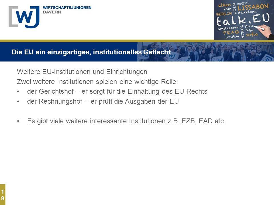 1919 Weitere EU-Institutionen und Einrichtungen Zwei weitere Institutionen spielen eine wichtige Rolle: der Gerichtshof – er sorgt für die Einhaltung des EU-Rechts der Rechnungshof – er prüft die Ausgaben der EU Es gibt viele weitere interessante Institutionen z.B.