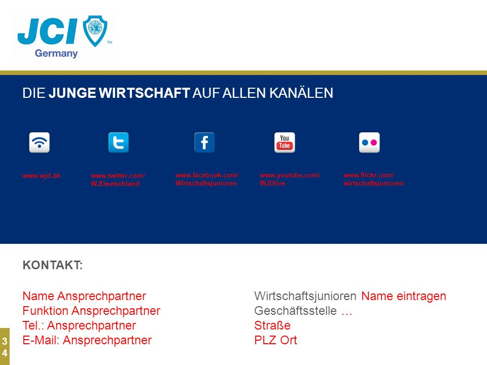 3434 KONTAKT: DIE JUNGE WIRTSCHAFT AUF ALLEN KANÄLEN Name Ansprechpartner Funktion Ansprechpartner Tel.: Ansprechpartner E-Mail: Ansprechpartner Wirtschaftsjunioren Name eintragen Geschäftsstelle … Straße PLZ Ort www.wjd.dewww.twitter.com/ WJDeutschland www.facebook.com/ Wirtschaftsjunioren www.youtube.com/ WJDlive www.flickr.com/ wirtschaftsjunioren