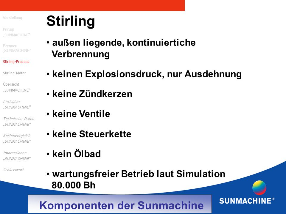 """Stirling außen liegende, kontinuiertiche Verbrennung keinen Explosionsdruck, nur Ausdehnung keine Zündkerzen keine Ventile keine Steuerkette kein Ölbad wartungsfreier Betrieb laut Simulation 80.000 Bh Vorstellung Prinzip """"SUNMACHINE Brenner """"SUNMACHINE Stirling-Prozess Stirling-Motor Übersicht """"SUNMACHINE Ansichten """"SUNMACHINE Technische Daten """"SUNMACHINE Kostenvergleich """"SUNMACHINE Impressionen """"SUNMACHINE Schlusswort Komponenten der Sunmachine"""