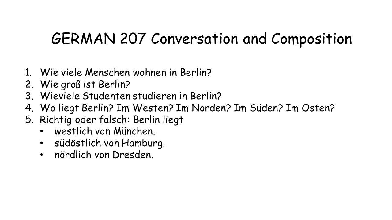 GERMAN 207 Conversation and Composition 1.Wie viele Menschen wohnen in Berlin? 2.Wie groß ist Berlin? 3.Wieviele Studenten studieren in Berlin? 4.Wo l