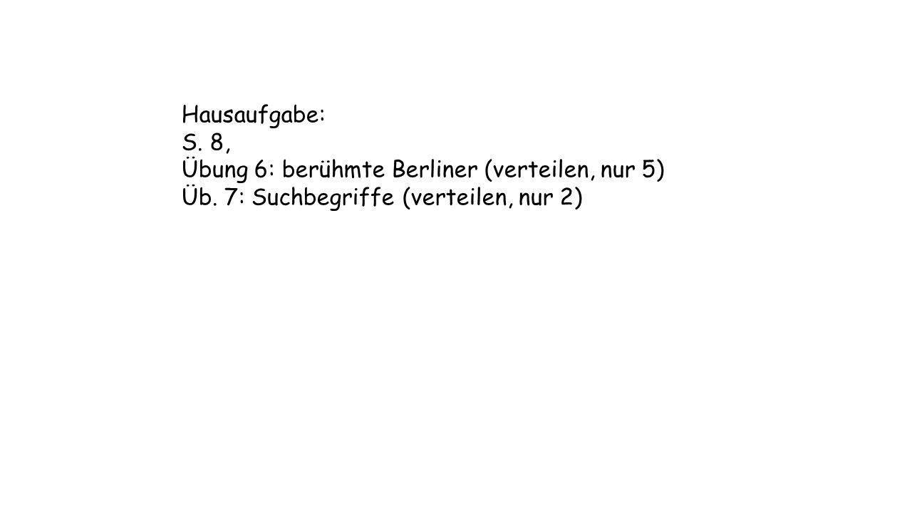 Hausaufgabe: S. 8, Übung 6: berühmte Berliner (verteilen, nur 5) Üb. 7: Suchbegriffe (verteilen, nur 2)
