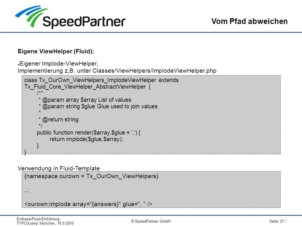 Extbase/Fluid-Einführung TYPO3camp München, 10.9.2010 Seite: 27 / © SpeedPartner GmbH Vom Pfad abweichen Eigene ViewHelper (Fluid): ● Eigener Implode-ViewHelper, Implementierung z,B.