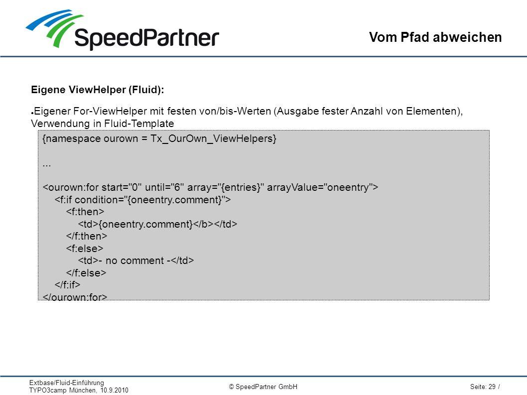 Extbase/Fluid-Einführung TYPO3camp München, 10.9.2010 Seite: 29 / © SpeedPartner GmbH Vom Pfad abweichen Eigene ViewHelper (Fluid): ● Eigener For-ViewHelper mit festen von/bis-Werten (Ausgabe fester Anzahl von Elementen), Verwendung in Fluid-Template {namespace ourown = Tx_OurOwn_ViewHelpers}...
