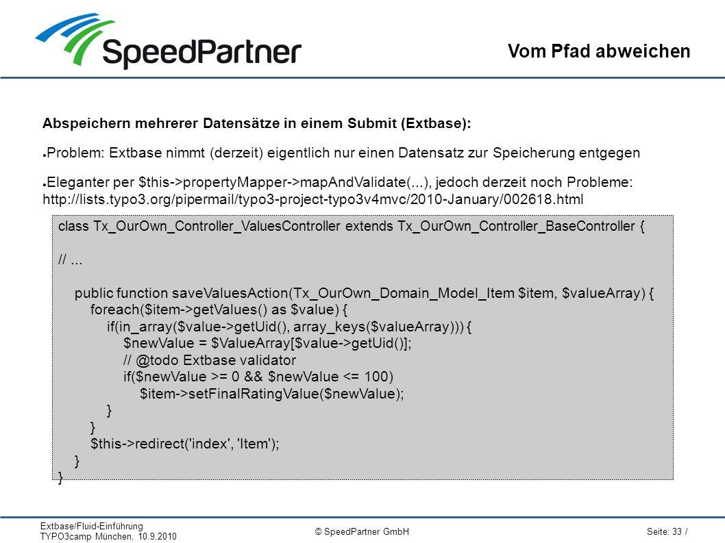 Extbase/Fluid-Einführung TYPO3camp München, 10.9.2010 Seite: 33 / © SpeedPartner GmbH Vom Pfad abweichen Abspeichern mehrerer Datensätze in einem Submit (Extbase): ● Problem: Extbase nimmt (derzeit) eigentlich nur einen Datensatz zur Speicherung entgegen ● Eleganter per $this->propertyMapper->mapAndValidate(...), jedoch derzeit noch Probleme: http://lists.typo3.org/pipermail/typo3-project-typo3v4mvc/2010-January/002618.html class Tx_OurOwn_Controller_ValuesController extends Tx_OurOwn_Controller_BaseController { //...