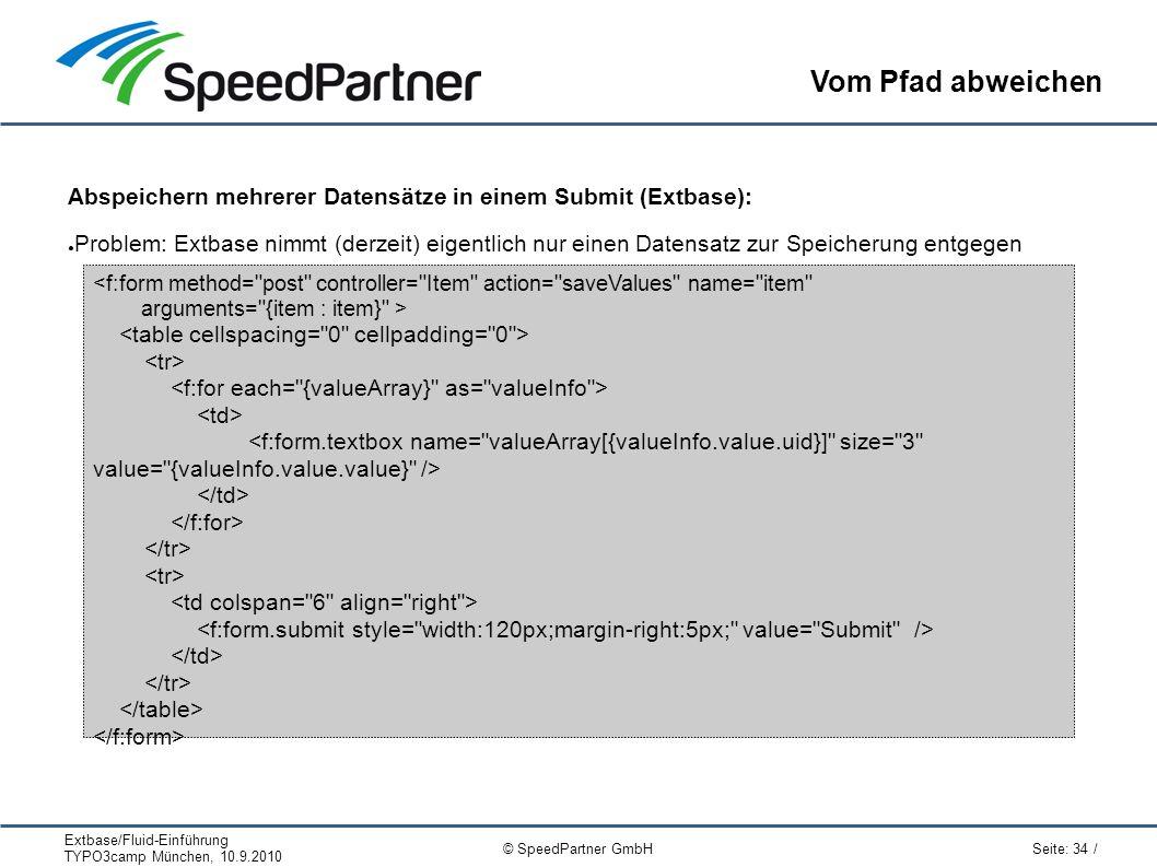 Extbase/Fluid-Einführung TYPO3camp München, 10.9.2010 Seite: 34 / © SpeedPartner GmbH Vom Pfad abweichen Abspeichern mehrerer Datensätze in einem Submit (Extbase): ● Problem: Extbase nimmt (derzeit) eigentlich nur einen Datensatz zur Speicherung entgegen