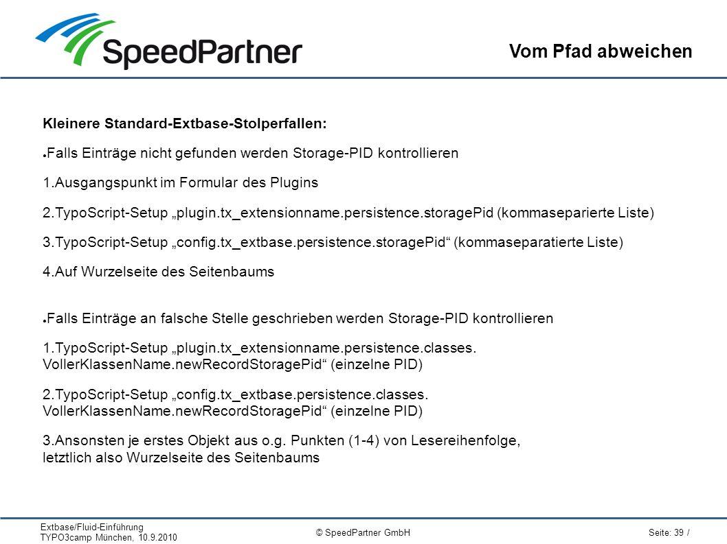 """Extbase/Fluid-Einführung TYPO3camp München, 10.9.2010 Seite: 39 / © SpeedPartner GmbH Vom Pfad abweichen Kleinere Standard-Extbase-Stolperfallen: ● Falls Einträge nicht gefunden werden Storage-PID kontrollieren 1.Ausgangspunkt im Formular des Plugins 2.TypoScript-Setup """"plugin.tx_extensionname.persistence.storagePid (kommaseparierte Liste) 3.TypoScript-Setup """"config.tx_extbase.persistence.storagePid (kommaseparatierte Liste) 4.Auf Wurzelseite des Seitenbaums ● Falls Einträge an falsche Stelle geschrieben werden Storage-PID kontrollieren 1.TypoScript-Setup """"plugin.tx_extensionname.persistence.classes."""