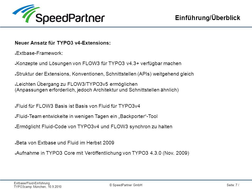 """Extbase/Fluid-Einführung TYPO3camp München, 10.9.2010 Seite: 7 / © SpeedPartner GmbH Einführung/Überblick Neuer Ansatz für TYPO3 v4-Extensions: ● Extbase-Framework: ● Konzepte und Lösungen von FLOW3 für TYPO3 v4.3+ verfügbar machen ● Struktur der Extensions, Konventionen, Schnittstellen (APIs) weitgehend gleich ● Leichten Übergang zu FLOW3/TYPO3v5 ermöglichen (Anpassungen erforderlich, jedoch Architektur und Schnittstellen ähnlich) ● Fluid für FLOW3 Basis ist Basis von Fluid für TYPO3v4 ● Fluid-Team entwickelte in wenigen Tagen ein """"Backporter -Tool ● Ermöglicht Fluid-Code von TYPO3v4 und FLOW3 synchron zu halten ● Beta von Extbase und Fluid im Herbst 2009 ● Aufnahme in TYPO3 Core mit Veröffentlichung von TYPO3 4.3.0 (Nov."""