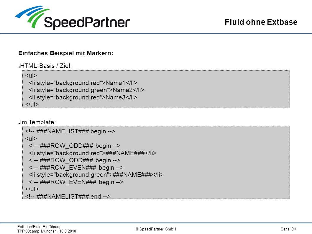 Extbase/Fluid-Einführung TYPO3camp München, 10.9.2010 Seite: 9 / © SpeedPartner GmbH Fluid ohne Extbase Einfaches Beispiel mit Markern: ● HTML-Basis / Ziel: ● Im Template: Name1 Name2 Name3 ###NAME### ###NAME###