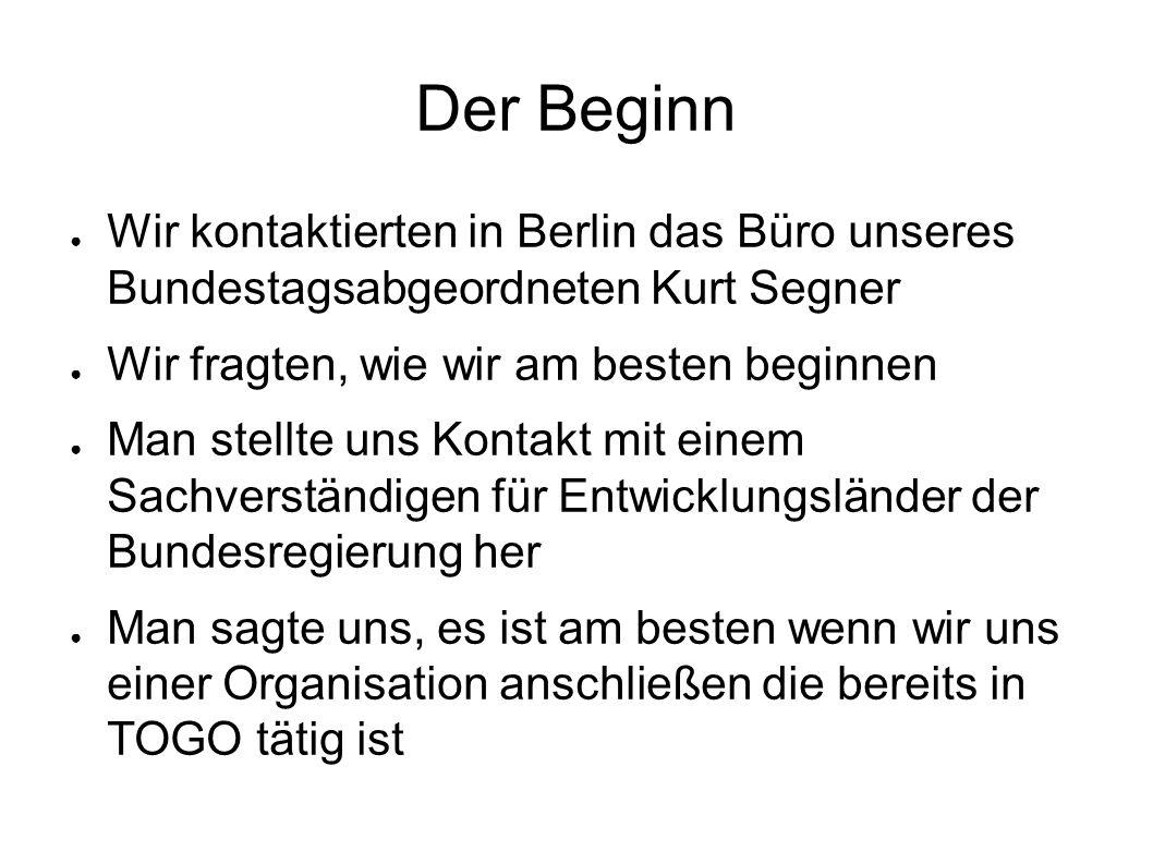 Der Beginn ● Wir kontaktierten in Berlin das Büro unseres Bundestagsabgeordneten Kurt Segner ● Wir fragten, wie wir am besten beginnen ● Man stellte uns Kontakt mit einem Sachverständigen für Entwicklungsländer der Bundesregierung her ● Man sagte uns, es ist am besten wenn wir uns einer Organisation anschließen die bereits in TOGO tätig ist