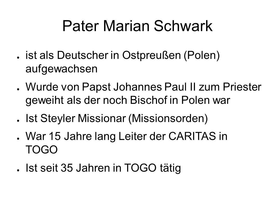 Pater Marian Schwark ● ist als Deutscher in Ostpreußen (Polen) aufgewachsen ● Wurde von Papst Johannes Paul II zum Priester geweiht als der noch Bischof in Polen war ● Ist Steyler Missionar (Missionsorden) ● War 15 Jahre lang Leiter der CARITAS in TOGO ● Ist seit 35 Jahren in TOGO tätig