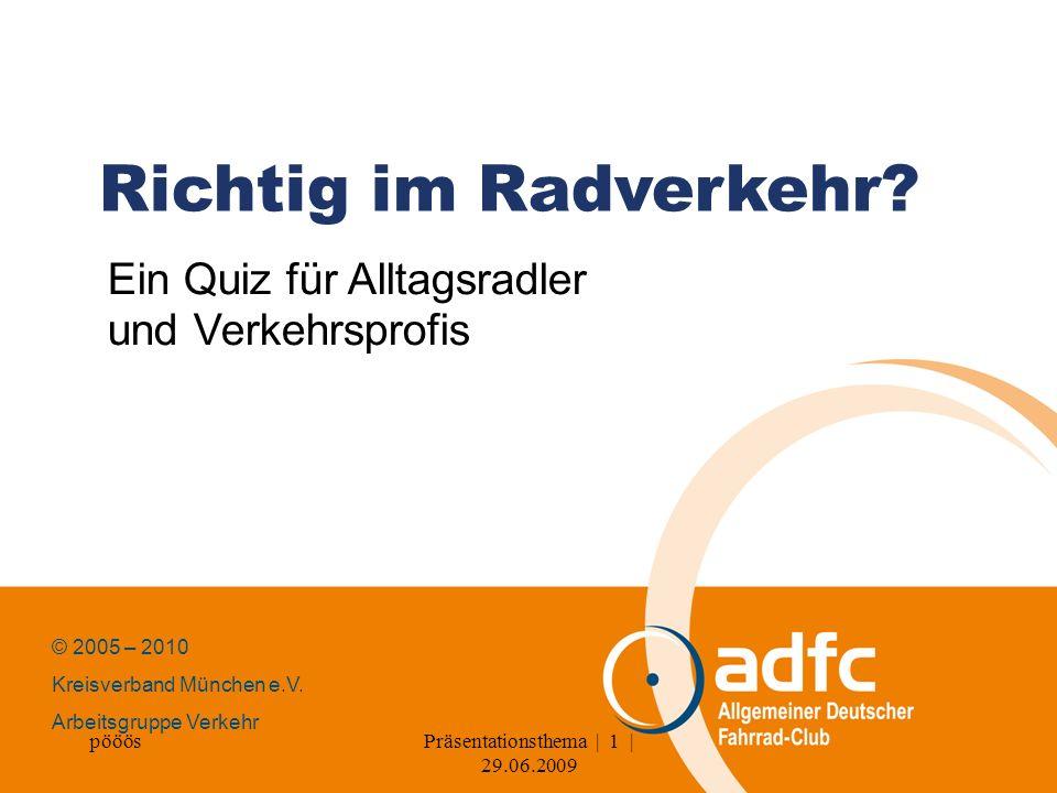pööösPräsentationsthema | 1 | 29.06.2009 Richtig im Radverkehr? Ein Quiz für Alltagsradler und Verkehrsprofis © 2005 – 2010 Kreisverband München e.V.