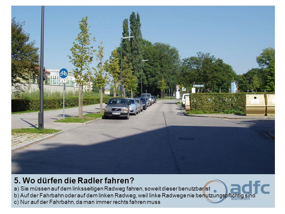 5. Wo dürfen die Radler fahren? a) Sie müssen auf dem linksseitigen Radweg fahren, soweit dieser benutzbar ist b) Auf der Fahrbahn oder auf dem linken