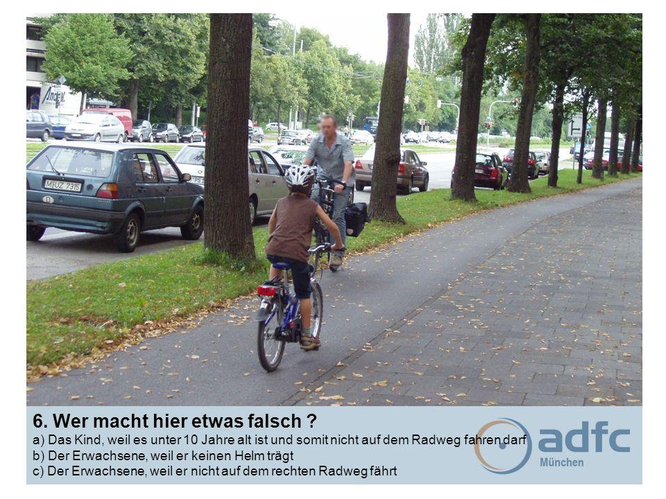 6. Wer macht hier etwas falsch ? a) Das Kind, weil es unter 10 Jahre alt ist und somit nicht auf dem Radweg fahren darf b) Der Erwachsene, weil er kei