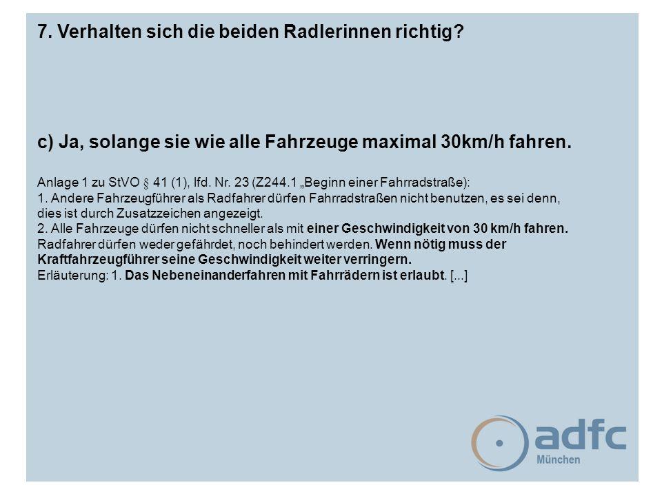 7. Verhalten sich die beiden Radlerinnen richtig? c) Ja, solange sie wie alle Fahrzeuge maximal 30km/h fahren. Anlage 1 zu StVO § 41 (1), lfd. Nr. 23