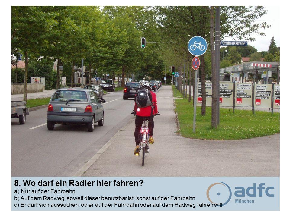 8. Wo darf ein Radler hier fahren? a) Nur auf der Fahrbahn b) Auf dem Radweg, soweit dieser benutzbar ist, sonst auf der Fahrbahn c) Er darf sich auss