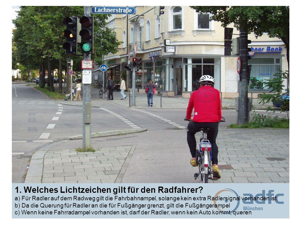 1. Welches Lichtzeichen gilt für den Radfahrer? a) Für Radler auf dem Radweg gilt die Fahrbahnampel, solange kein extra Radlersignal vorhanden ist. b)