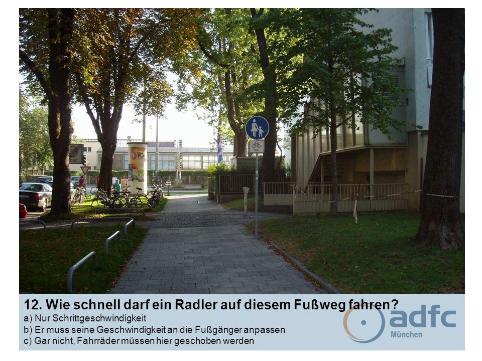 12. Wie schnell darf ein Radler auf diesem Fußweg fahren? a) Nur Schrittgeschwindigkeit b) Er muss seine Geschwindigkeit an die Fußgänger anpassen c)