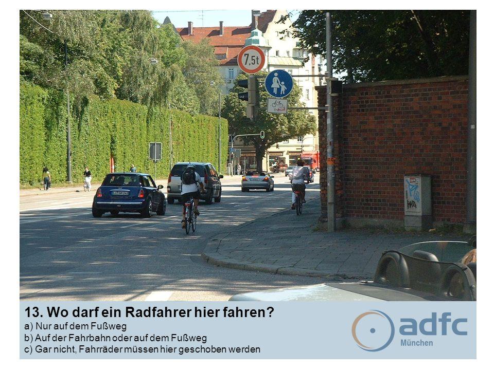 13. Wo darf ein Radfahrer hier fahren? a) Nur auf dem Fußweg b) Auf der Fahrbahn oder auf dem Fußweg c) Gar nicht, Fahrräder müssen hier geschoben wer