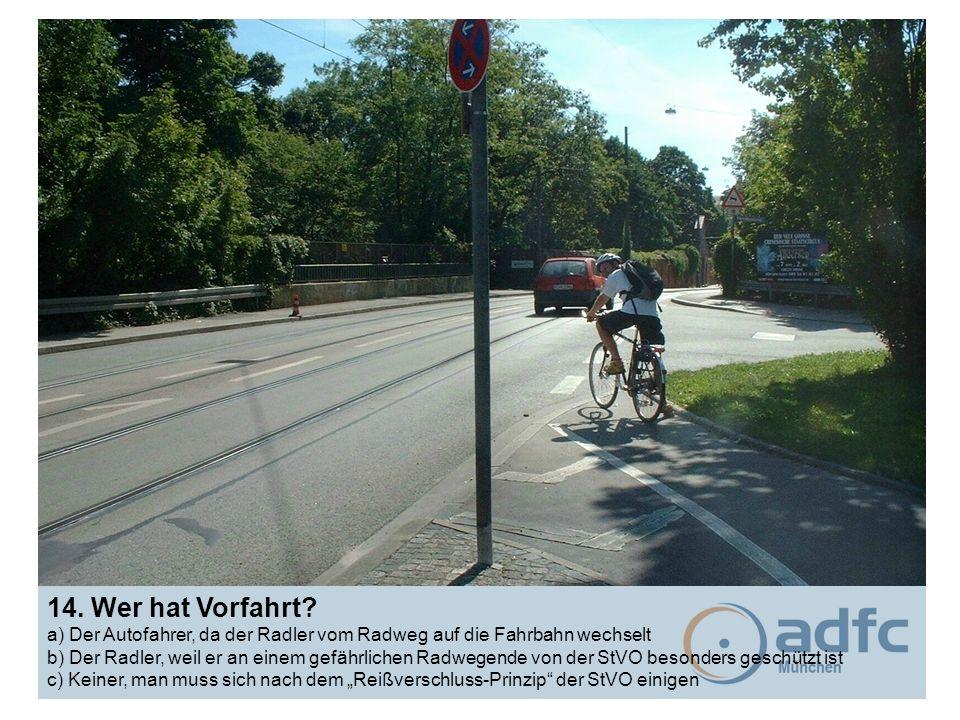 14. Wer hat Vorfahrt? a) Der Autofahrer, da der Radler vom Radweg auf die Fahrbahn wechselt b) Der Radler, weil er an einem gefährlichen Radwegende vo