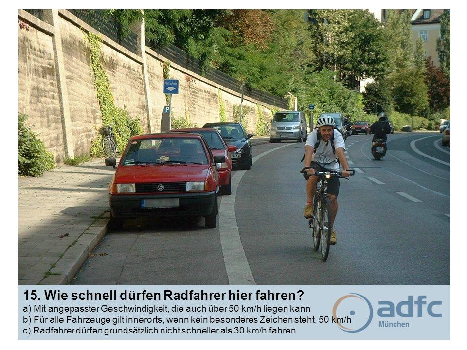 15. Wie schnell dürfen Radfahrer hier fahren? a) Mit angepasster Geschwindigkeit, die auch über 50 km/h liegen kann b) Für alle Fahrzeuge gilt inneror
