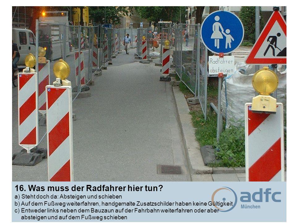 16. Was muss der Radfahrer hier tun? a) Steht doch da: Absteigen und schieben b) Auf dem Fußweg weiterfahren, handgemalte Zusatzschilder haben keine G