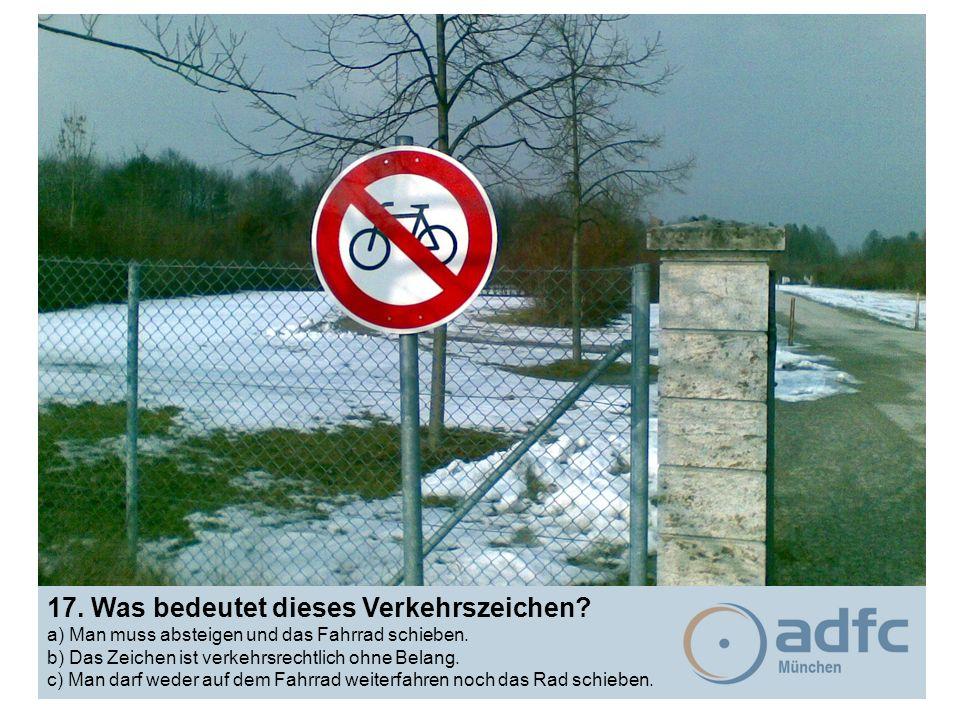 17. Was bedeutet dieses Verkehrszeichen? a) Man muss absteigen und das Fahrrad schieben. b) Das Zeichen ist verkehrsrechtlich ohne Belang. c) Man darf