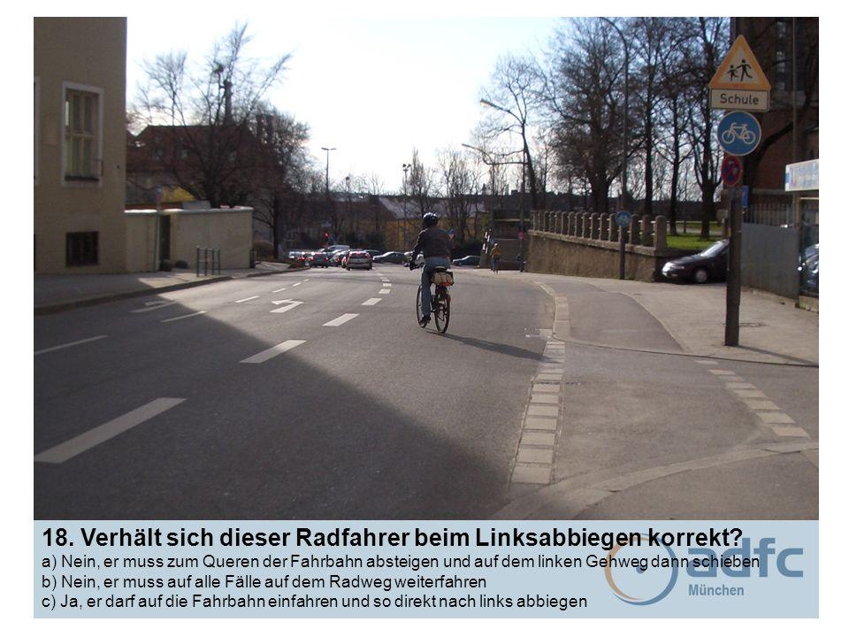 18. Verhält sich dieser Radfahrer beim Linksabbiegen korrekt? a) Nein, er muss zum Queren der Fahrbahn absteigen und auf dem linken Gehweg dann schieb