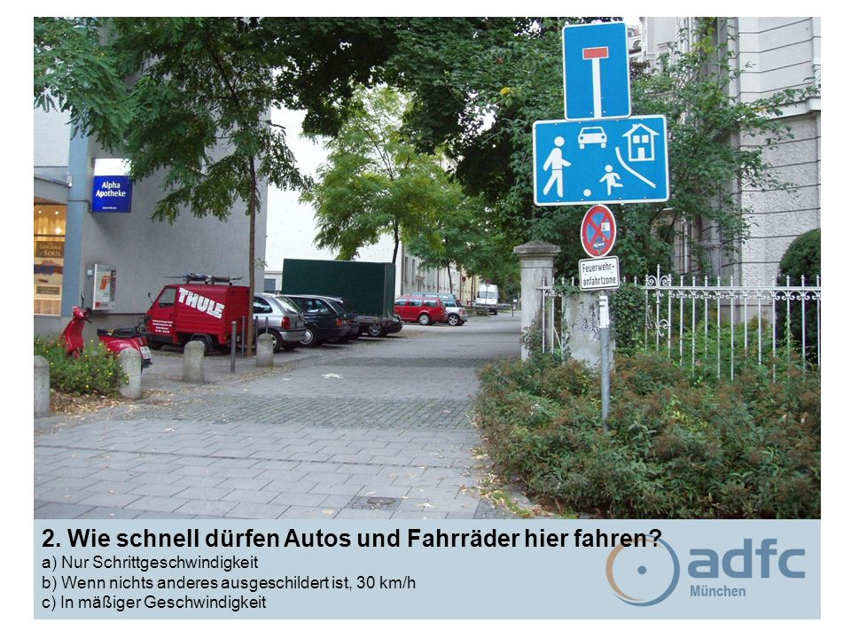 2. Wie schnell dürfen Autos und Fahrräder hier fahren? a) Nur Schrittgeschwindigkeit b) Wenn nichts anderes ausgeschildert ist, 30 km/h c) In mäßiger