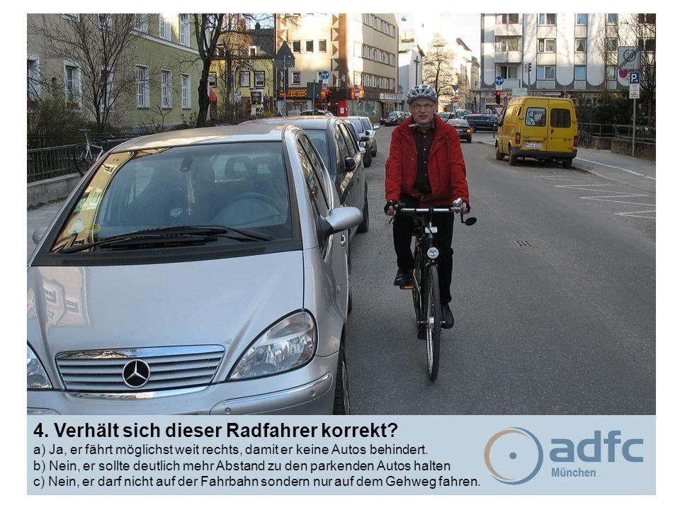 4. Verhält sich dieser Radfahrer korrekt? a) Ja, er fährt möglichst weit rechts, damit er keine Autos behindert. b) Nein, er sollte deutlich mehr Abst