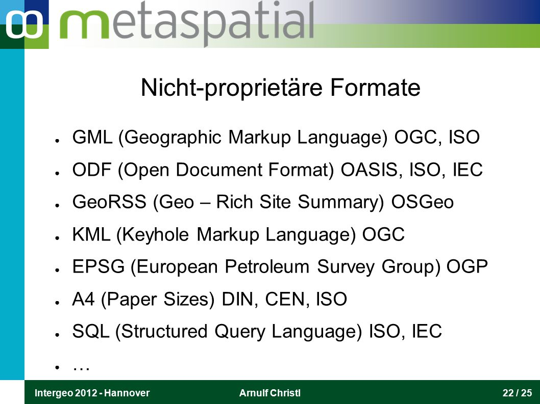 Intergeo 2012 - HannoverArnulf Christl22 / 25 Nicht-proprietäre Formate ● GML (Geographic Markup Language) OGC, ISO ● ODF (Open Document Format) OASIS, ISO, IEC ● GeoRSS (Geo – Rich Site Summary) OSGeo ● KML (Keyhole Markup Language) OGC ● EPSG (European Petroleum Survey Group) OGP ● A4 (Paper Sizes) DIN, CEN, ISO ● SQL (Structured Query Language) ISO, IEC ● …