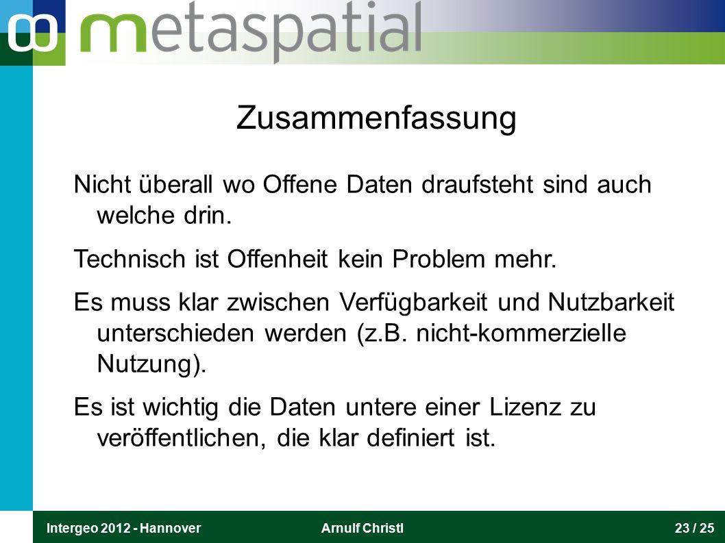 Intergeo 2012 - HannoverArnulf Christl23 / 25 Zusammenfassung Nicht überall wo Offene Daten draufsteht sind auch welche drin. Technisch ist Offenheit