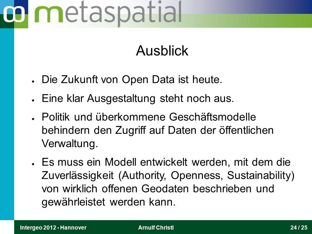 Intergeo 2012 - HannoverArnulf Christl24 / 25 Ausblick ● Die Zukunft von Open Data ist heute. ● Eine klar Ausgestaltung steht noch aus. ● Politik und