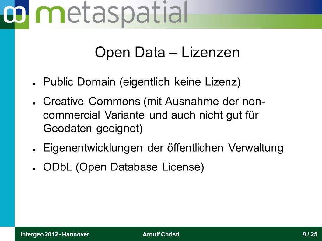 Intergeo 2012 - HannoverArnulf Christl9 / 25 Open Data – Lizenzen ● Public Domain (eigentlich keine Lizenz) ● Creative Commons (mit Ausnahme der non- commercial Variante und auch nicht gut für Geodaten geeignet) ● Eigenentwicklungen der öffentlichen Verwaltung ● ODbL (Open Database License)