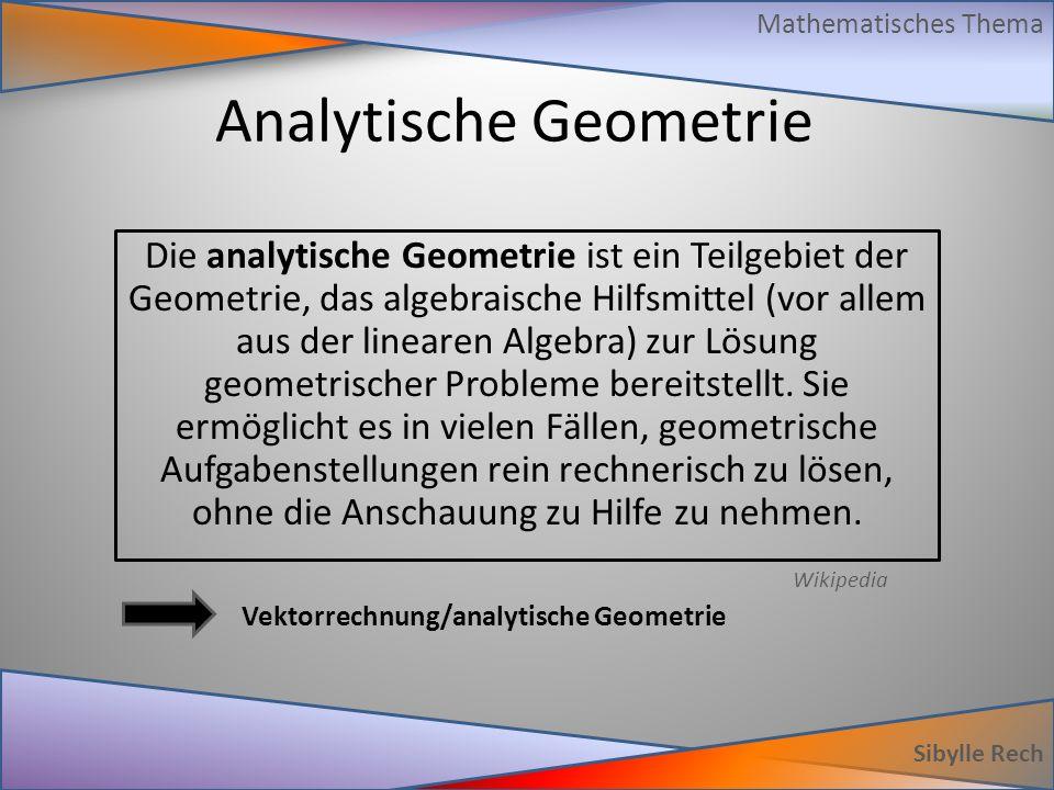 Analytische Geometrie Sibylle Rech Mathematisches Thema Die analytische Geometrie ist ein Teilgebiet der Geometrie, das algebraische Hilfsmittel (vor allem aus der linearen Algebra) zur Lösung geometrischer Probleme bereitstellt.