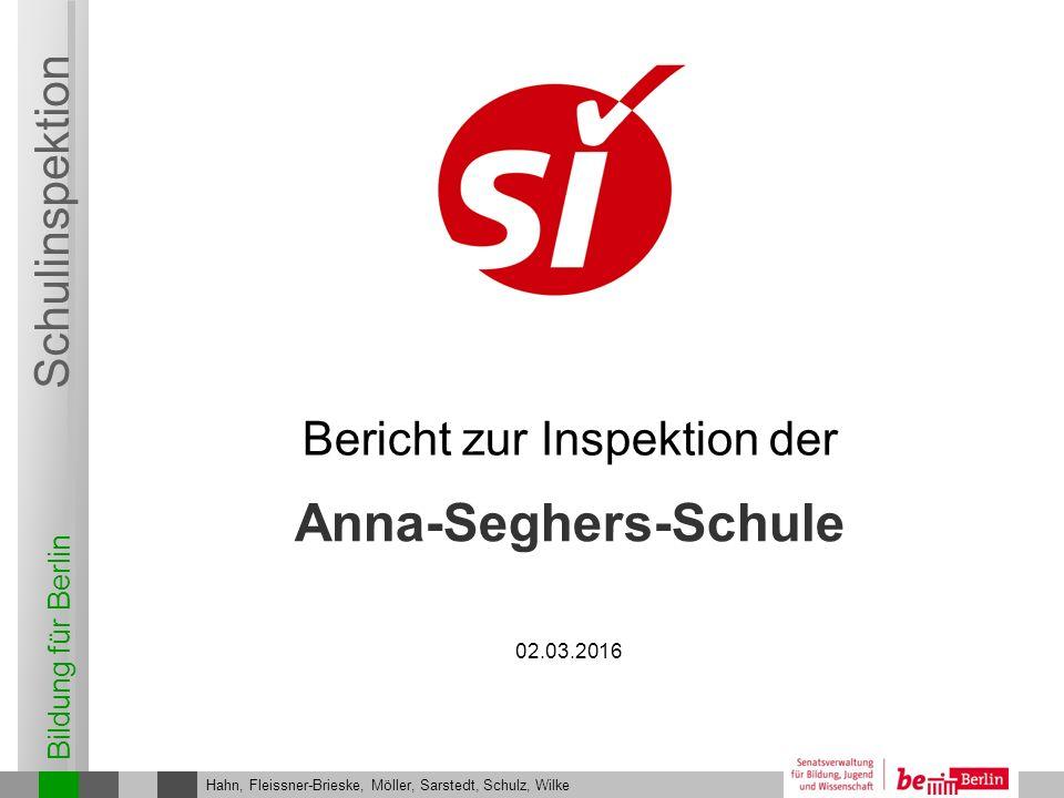 Bildung für Berlin Schulinspektion Anna-Seghers-Schule Bericht zur Inspektion der Hahn, Fleissner-Brieske, Möller, Sarstedt, Schulz, Wilke 02.03.2016