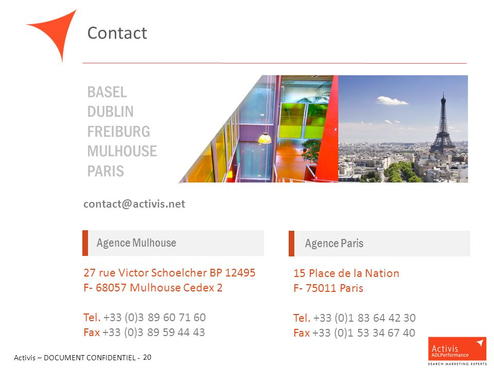 Contact Activis – DOCUMENT CONFIDENTIEL - 20 BASEL DUBLIN FREIBURG MULHOUSE PARIS contact@activis.net Agence Mulhouse 27 rue Victor Schoelcher BP 12495 F- 68057 Mulhouse Cedex 2 Tel.
