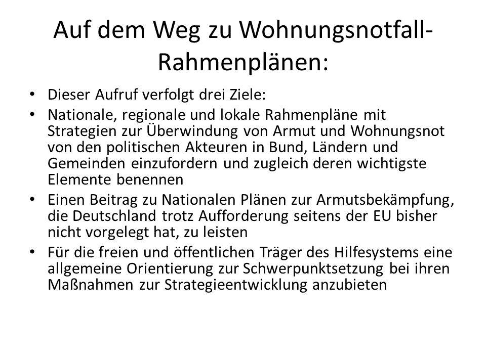 Auf dem Weg zu Wohnungsnotfall- Rahmenplänen: Dieser Aufruf verfolgt drei Ziele: Nationale, regionale und lokale Rahmenpläne mit Strategien zur Überwindung von Armut und Wohnungsnot von den politischen Akteuren in Bund, Ländern und Gemeinden einzufordern und zugleich deren wichtigste Elemente benennen Einen Beitrag zu Nationalen Plänen zur Armutsbekämpfung, die Deutschland trotz Aufforderung seitens der EU bisher nicht vorgelegt hat, zu leisten Für die freien und öffentlichen Träger des Hilfesystems eine allgemeine Orientierung zur Schwerpunktsetzung bei ihren Maßnahmen zur Strategieentwicklung anzubieten