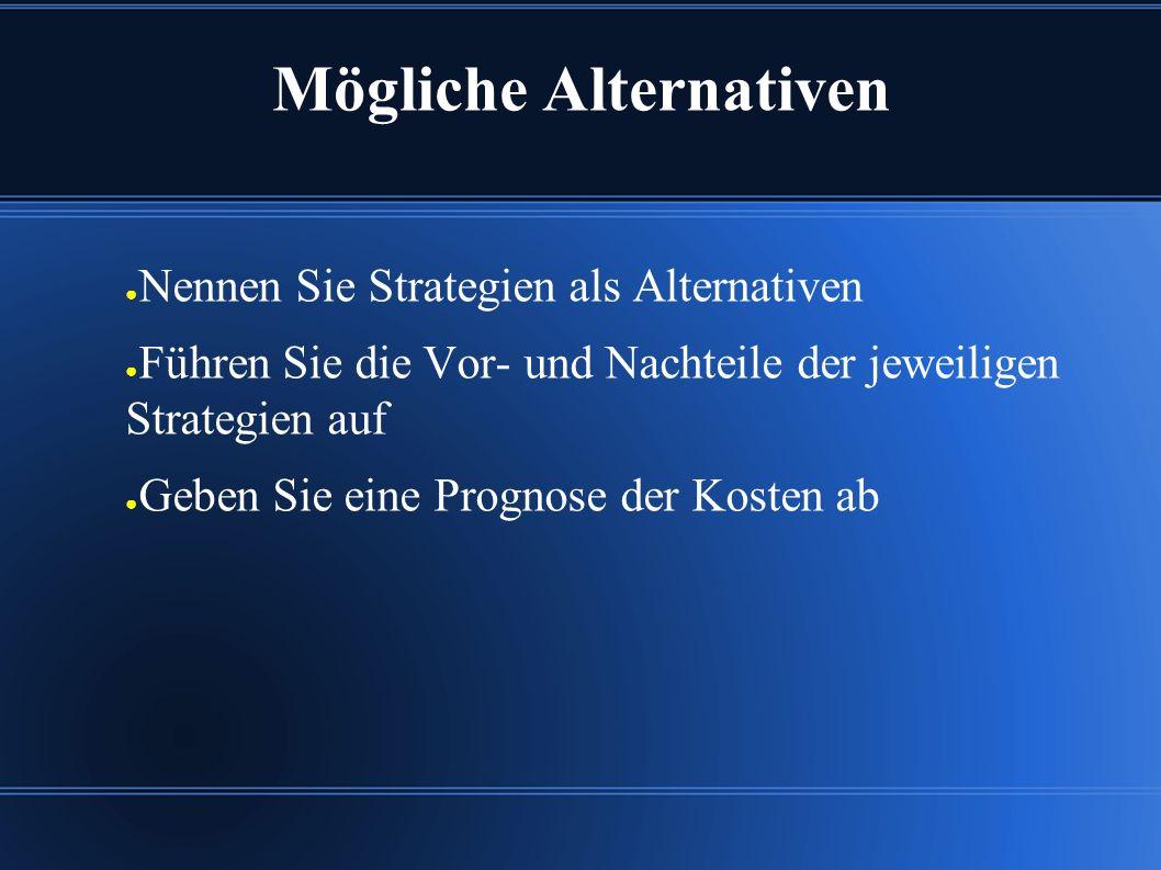 Mögliche Alternativen ● Nennen Sie Strategien als Alternativen ● Führen Sie die Vor- und Nachteile der jeweiligen Strategien auf ● Geben Sie eine Prognose der Kosten ab