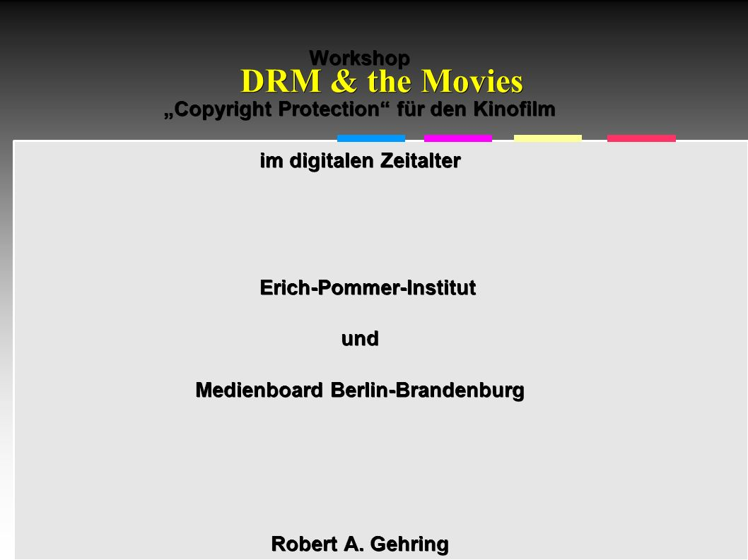 "Informatik & Gesellschaft - TU Berlin – 2005 - DRM & the Movies Workshop ""Copyright Protection für den Kinofilm im digitalen Zeitalter Erich-Pommer-Institutund Medienboard Berlin-Brandenburg Robert A."
