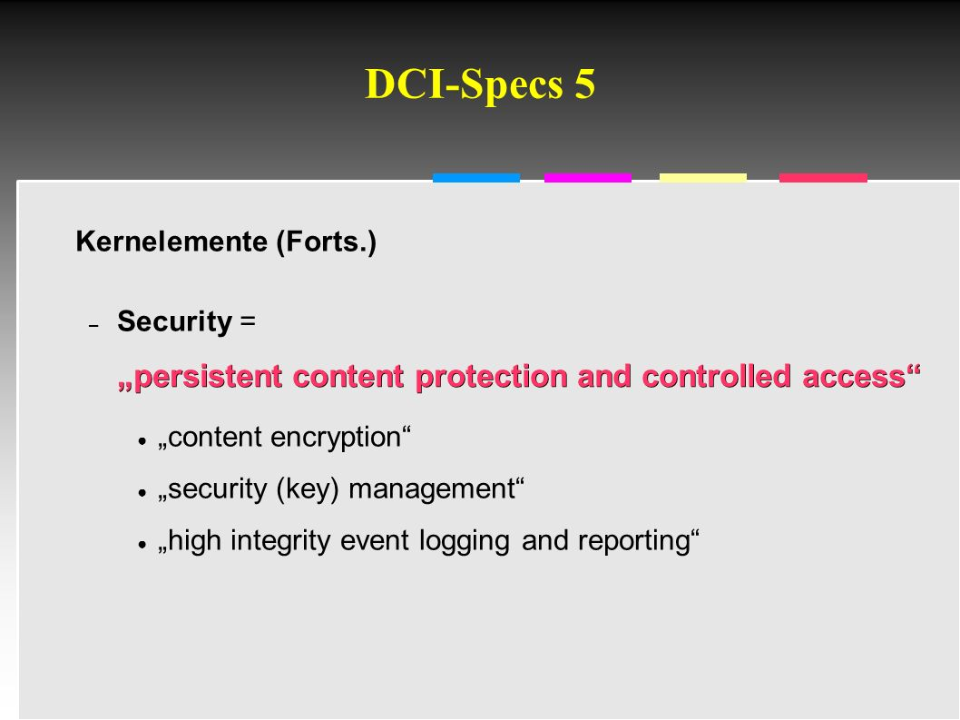 "Informatik & Gesellschaft - TU Berlin – 2005 - DCI-Specs 5 Kernelemente (Forts.) "" persistent content protection and controlled access – Security = "" persistent content protection and controlled access ● ""content encryption ● ""security (key) management ● ""high integrity event logging and reporting"