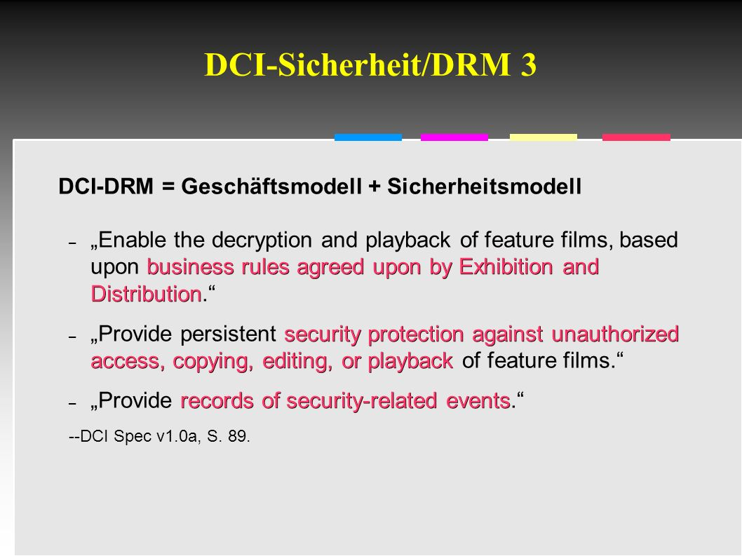 "Informatik & Gesellschaft - TU Berlin – 2005 - DCI-Sicherheit/DRM 3 DCI-DRM = Geschäftsmodell + Sicherheitsmodell business rules agreed upon by Exhibition and Distribution – ""Enable the decryption and playback of feature films, based upon business rules agreed upon by Exhibition and Distribution. security protection against unauthorized access, copying, editing, or playback – ""Provide persistent security protection against unauthorized access, copying, editing, or playback of feature films. records of security-related events – ""Provide records of security-related events. --DCI Spec v1.0a, S."